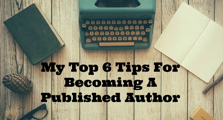 My Top 6 Tips For Becoming A Published Author
